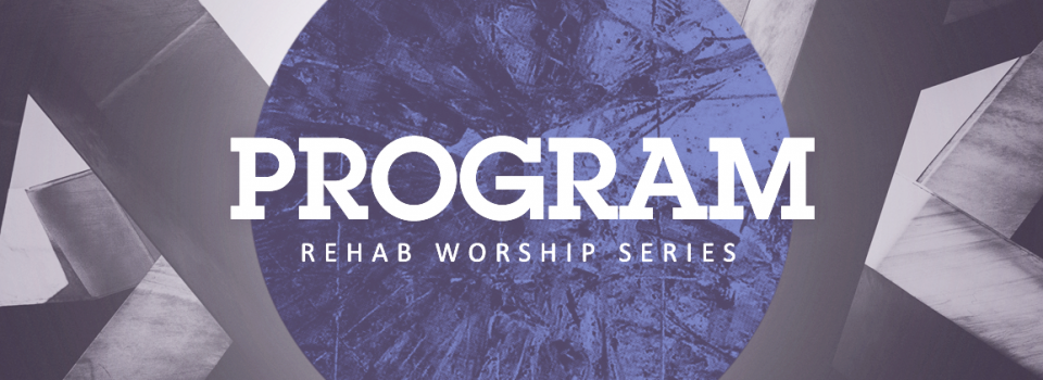 2018 REHAB WORSHIP SERIES PROGRAM